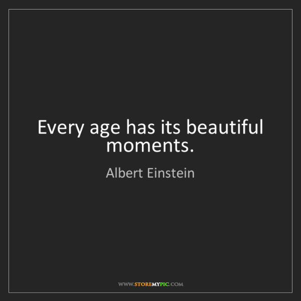 Albert Einstein: Every age has its beautiful moments.