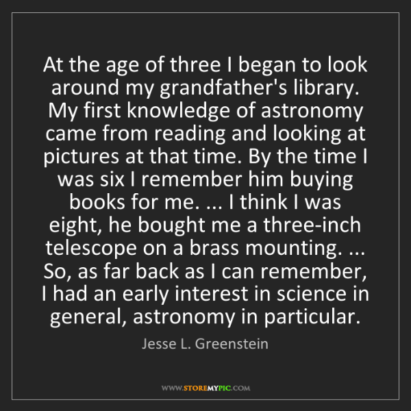 Jesse L. Greenstein: At the age of three I began to look around my grandfather's...