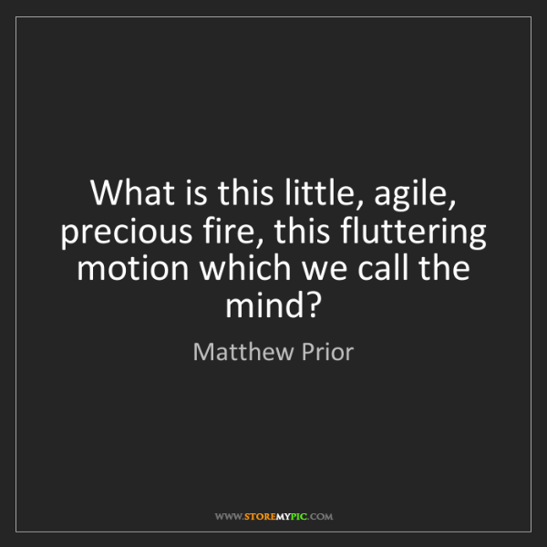 Matthew Prior: What is this little, agile, precious fire, this fluttering...