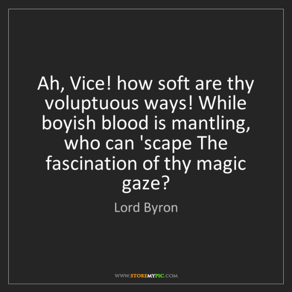 Lord Byron: Ah, Vice! how soft are thy voluptuous ways! While boyish...