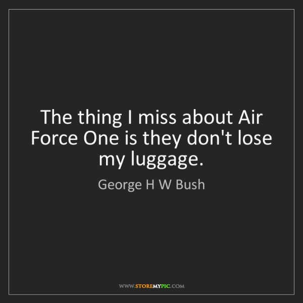 George H W Bush: The thing I miss about Air Force One is they don't lose...