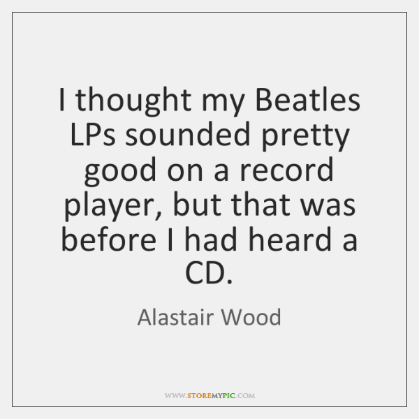 I thought my Beatles LPs sounded pretty good on a record player, ...