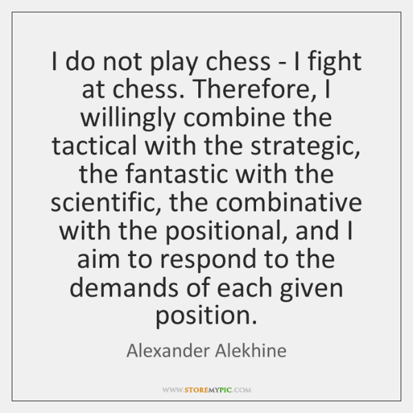 I do not play chess - I fight at chess. Therefore, I ...