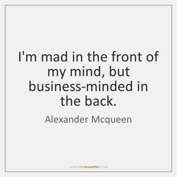 I'm mad in the front of my mind, but business-minded in the ...