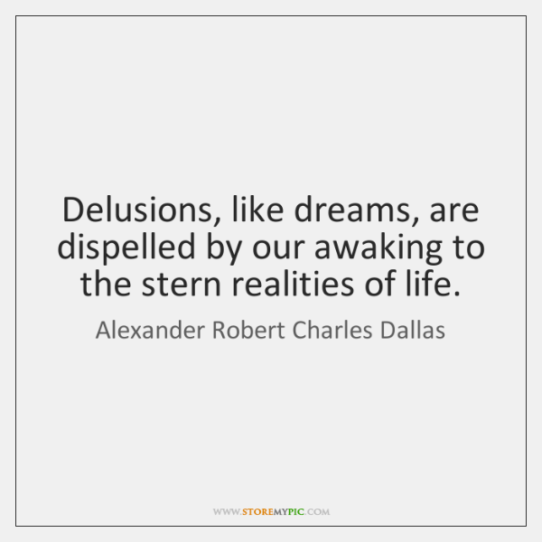 Delusions, like dreams, are dispelled by our awaking to the stern realities ...
