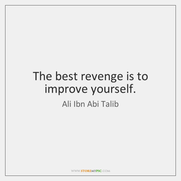 The best revenge is to improve yourself.