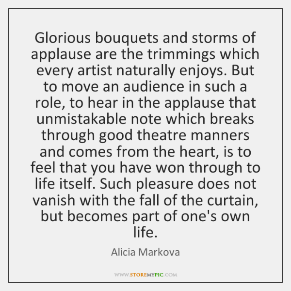 Glorious bouquets and storms of applause are the trimmings which every artist ...