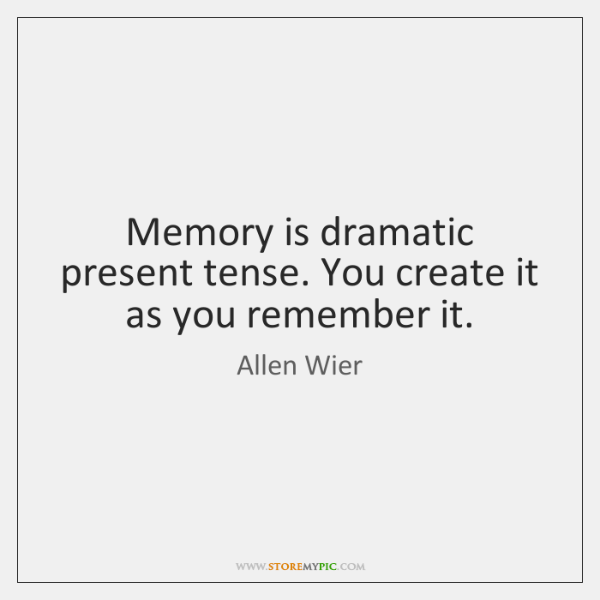 Memory is dramatic present tense. You create it as you remember it.