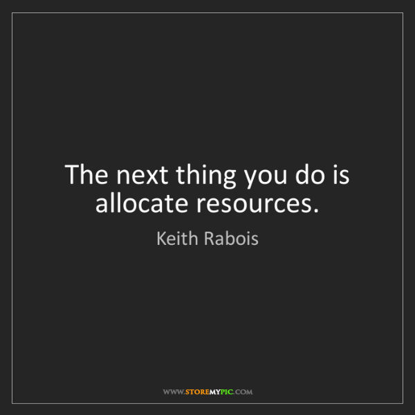 Keith Rabois: The next thing you do is allocate resources.