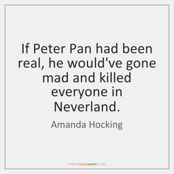 If Peter Pan had been real, he would've gone mad and killed ...