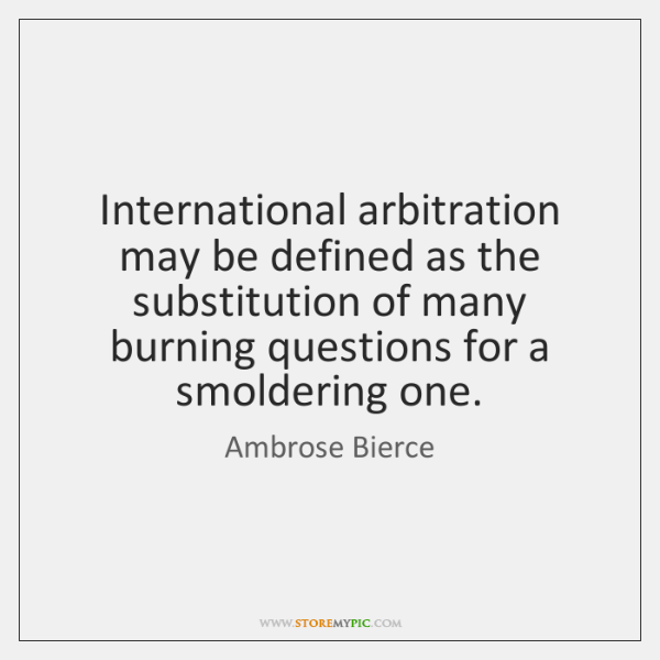 International arbitration may be defined as the substitution of many burning questions ...