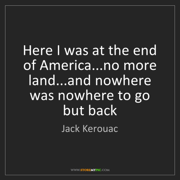 Jack Kerouac: Here I was at the end of America...no more land...and...