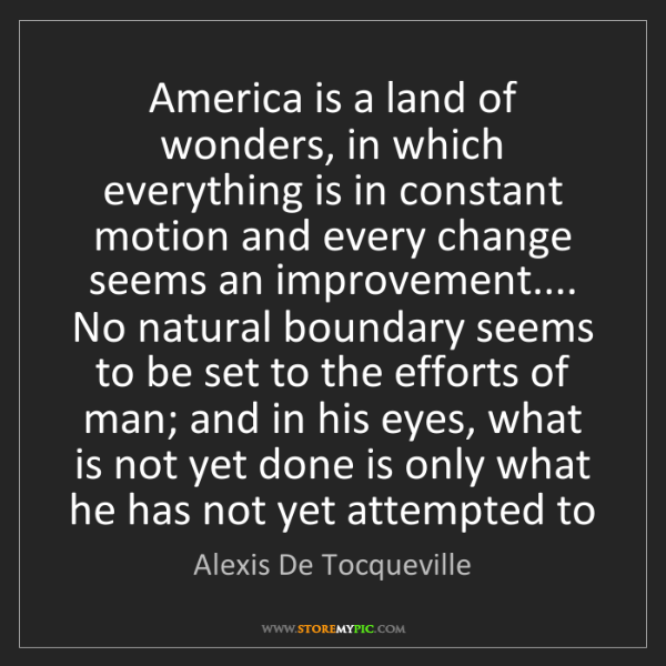 Alexis De Tocqueville: America is a land of wonders, in which everything is...