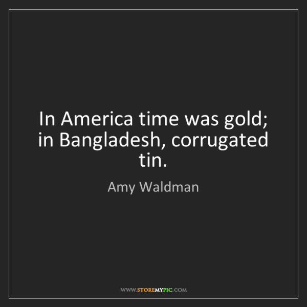 Amy Waldman: In America time was gold; in Bangladesh, corrugated tin.
