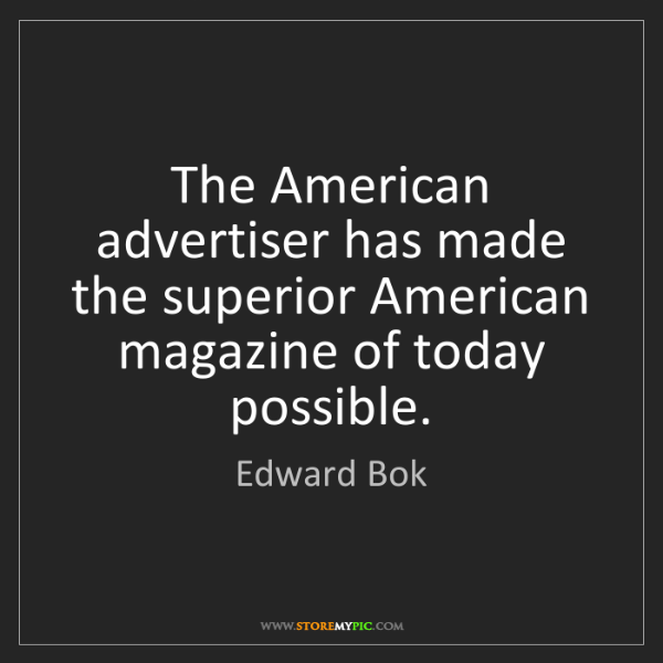 Edward Bok: The American advertiser has made the superior American...