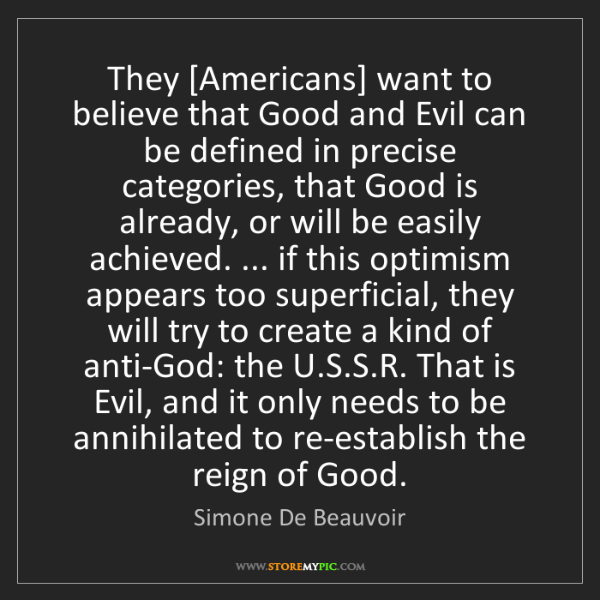Simone De Beauvoir: They [Americans] want to believe that Good and Evil can...