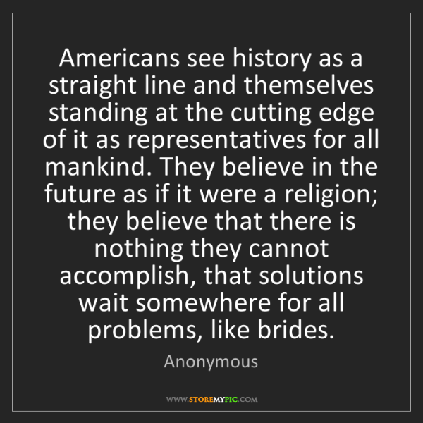 Anonymous: Americans see history as a straight line and themselves...
