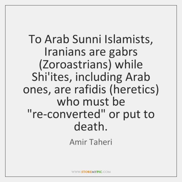 To Arab Sunni Islamists, Iranians are gabrs (Zoroastrians) while Shi'ites, including Arab ...