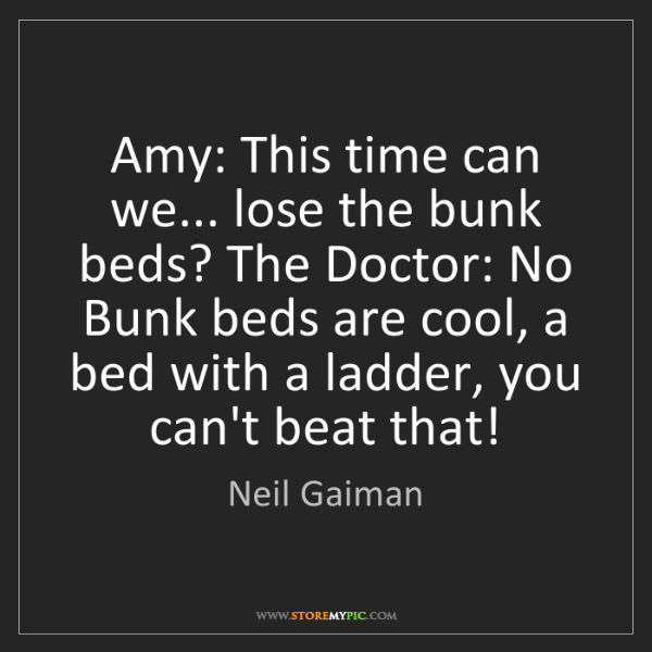 Neil Gaiman: Amy: This time can we... lose the bunk beds? The Doctor:...