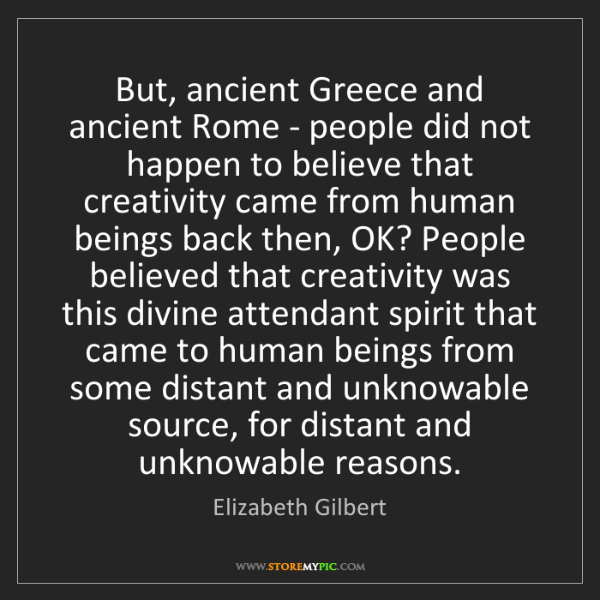 Elizabeth Gilbert: But, ancient Greece and ancient Rome - people did not...