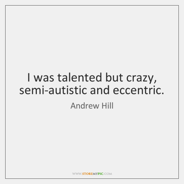 I was talented but crazy, semi-autistic and eccentric.