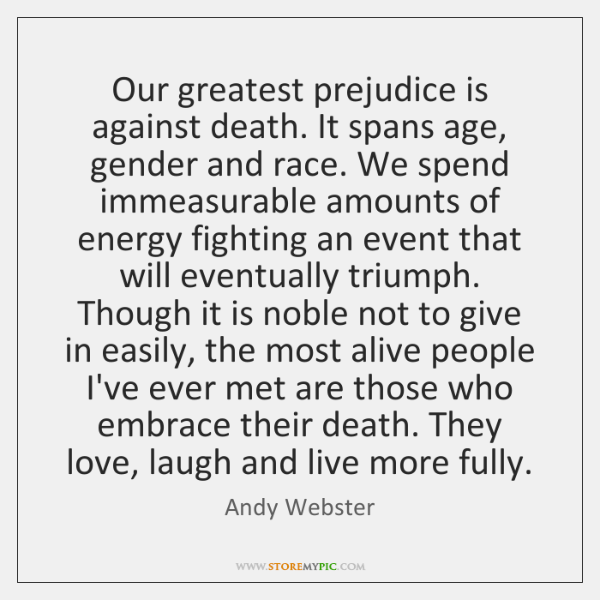 Our greatest prejudice is against death. It spans age, gender and race. ...
