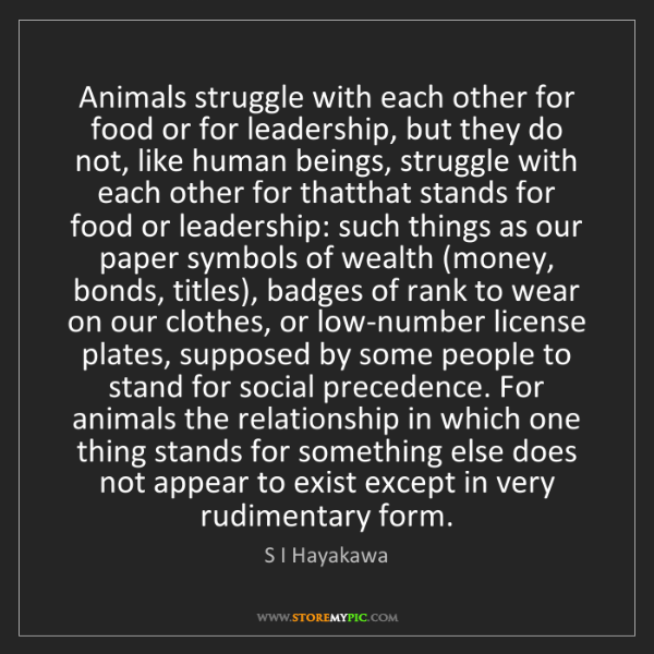 S I Hayakawa: Animals struggle with each other for food or for leadership,...