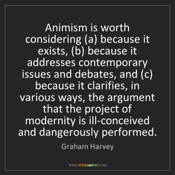 Graham Harvey: Animism is worth considering (a) because it exists, (b)...
