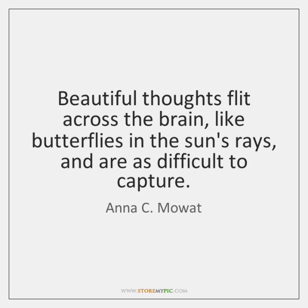 Beautiful thoughts flit across the brain, like butterflies in the sun's rays, ...