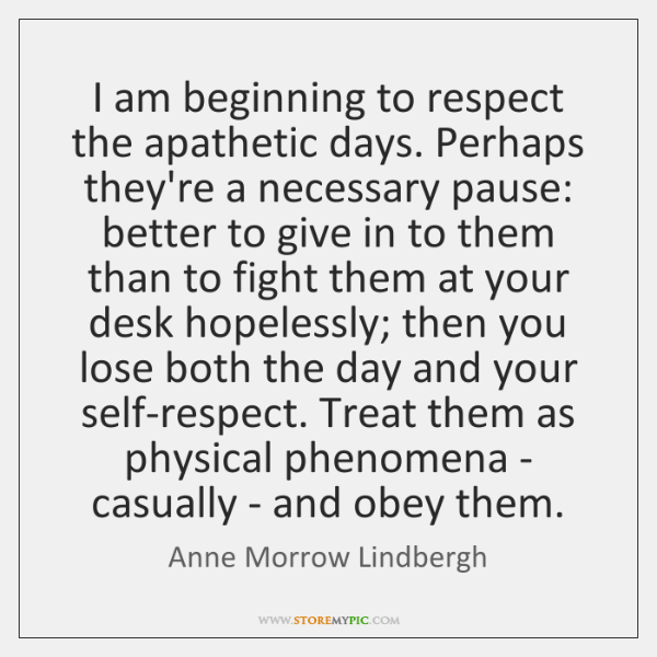 I am beginning to respect the apathetic days. Perhaps they're a necessary ...