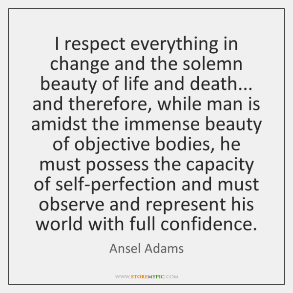 I respect everything in change and the solemn beauty of life and ...
