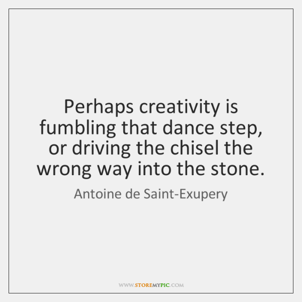 Perhaps creativity is fumbling that dance step, or driving the chisel the ...