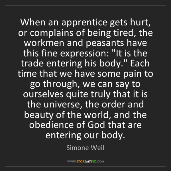 Simone Weil: When an apprentice gets hurt, or complains of being tired,...
