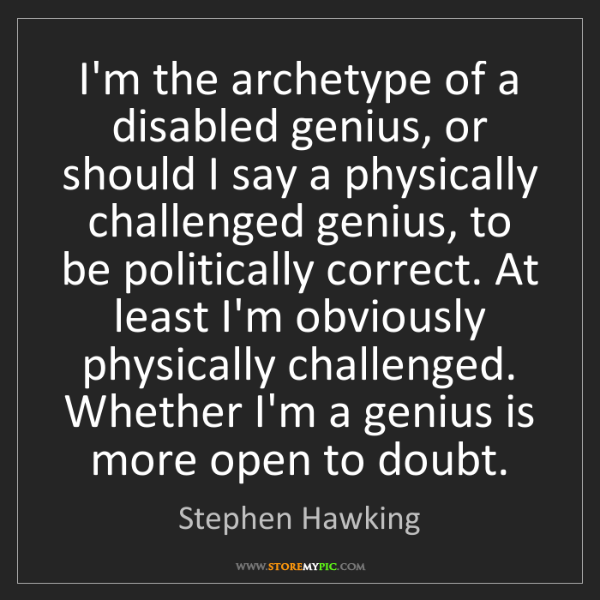 Stephen Hawking: I'm the archetype of a disabled genius, or should I say...
