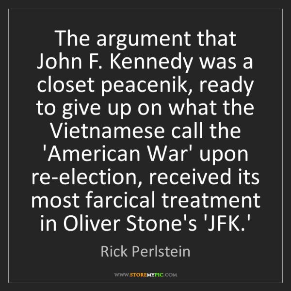 Rick Perlstein: The argument that John F. Kennedy was a closet peacenik,...
