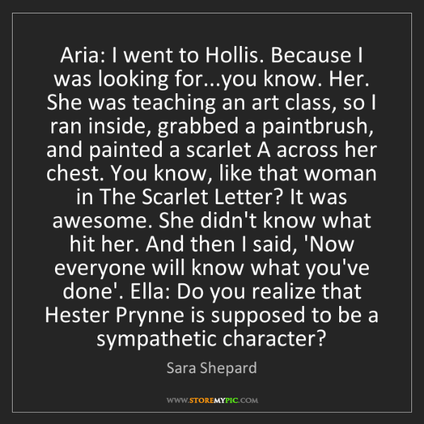 Sara Shepard: Aria: I went to Hollis. Because I was looking for...you...