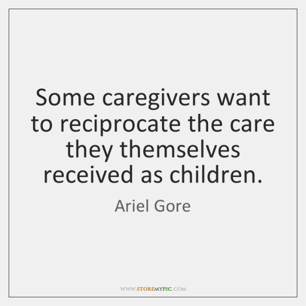 Some caregivers want to reciprocate the care they themselves received as children.