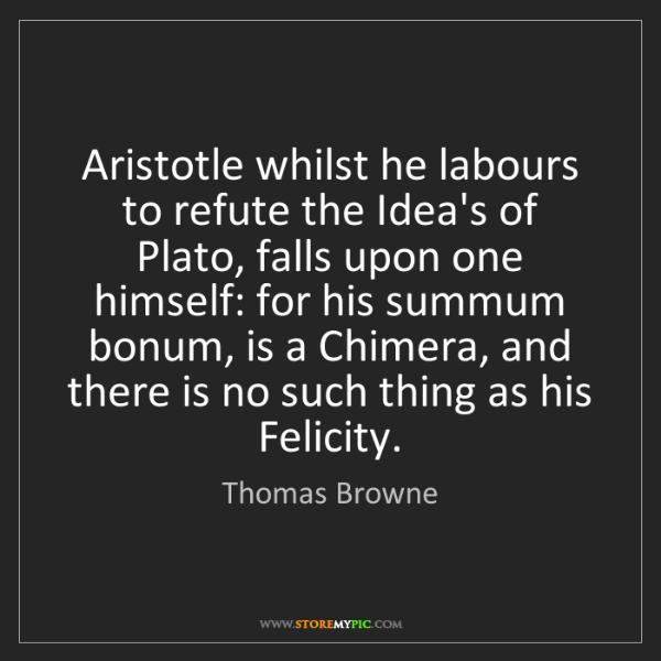 Thomas Browne: Aristotle whilst he labours to refute the Idea's of Plato,...