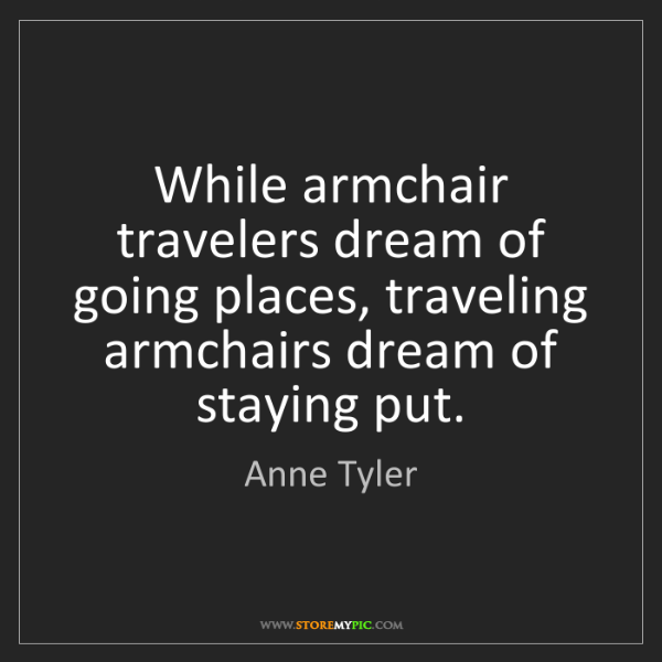 Anne Tyler: While armchair travelers dream of going places, traveling...