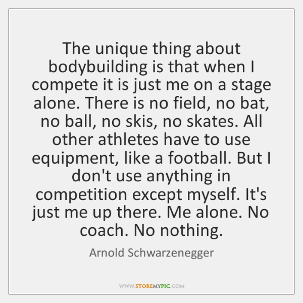 The unique thing about bodybuilding is that when I compete it is ...