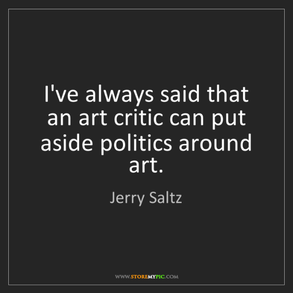 Jerry Saltz: I've always said that an art critic can put aside politics...