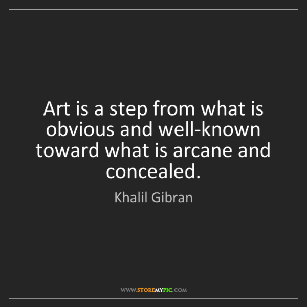 Khalil Gibran: Art is a step from what is obvious and well-known toward...