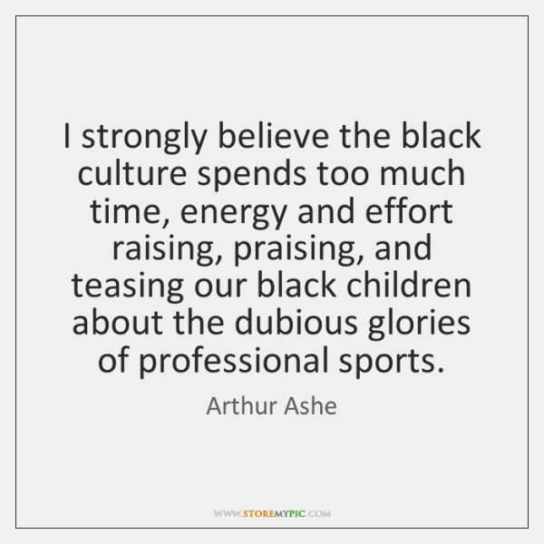 I strongly believe the black culture spends too much time, energy and ...