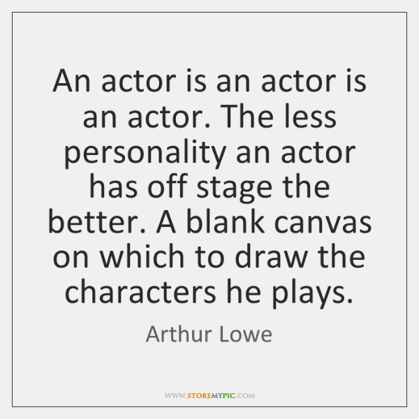 An actor is an actor is an actor. The less personality an ...
