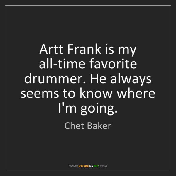 Chet Baker: Artt Frank is my all-time favorite drummer. He always...