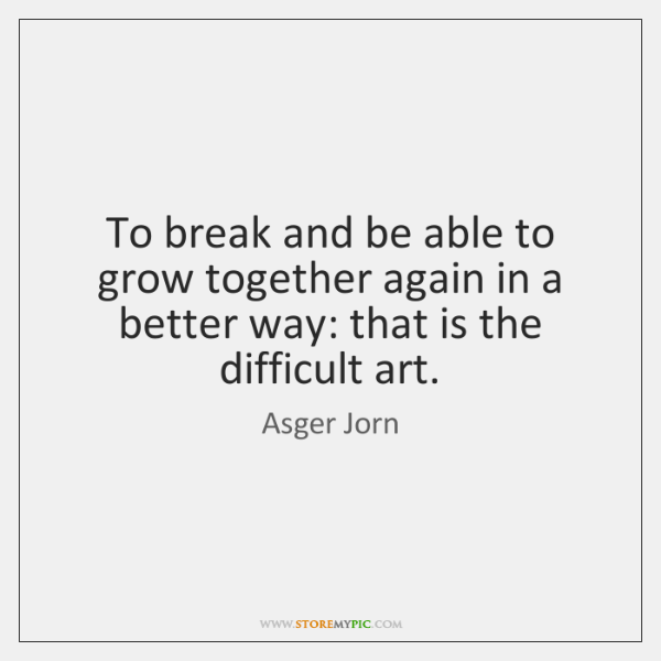 To break and be able to grow together again in a better ...