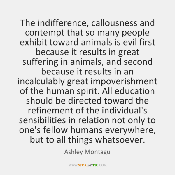 The indifference, callousness and contempt that so many people exhibit toward animals ...