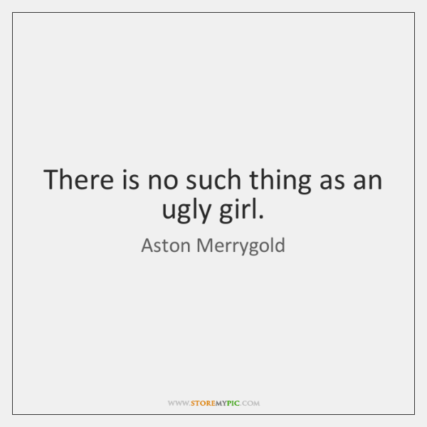 There is no such thing as an ugly girl.