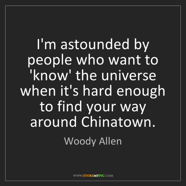 Woody Allen: I'm astounded by people who want to 'know' the universe...
