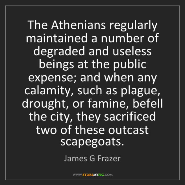 James G Frazer: The Athenians regularly maintained a number of degraded...
